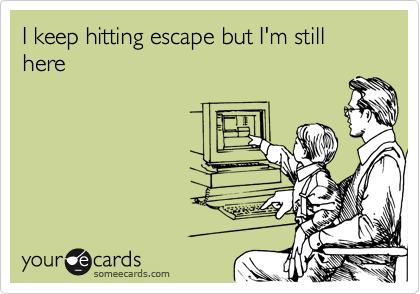 I keep hitting escape but I'm still here