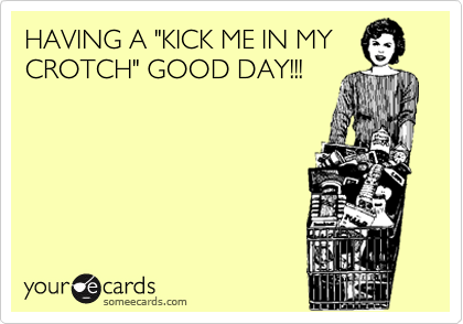"""HAVING A """"KICK ME IN MY CROTCH"""" GOOD DAY!!!"""