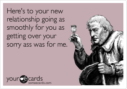 Here's to your new relationship going as smoothly for you as getting over your sorry ass was for me.