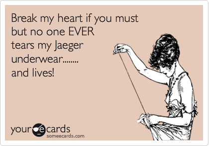 Break my heart if you must but no one EVER tears my Jaeger  underwear........ and lives!