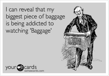I can reveal that my biggest piece of baggage  is being addicted to watching 'Baggage'