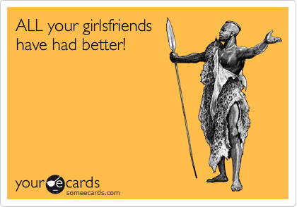 ALL your girlsfriends have had better!