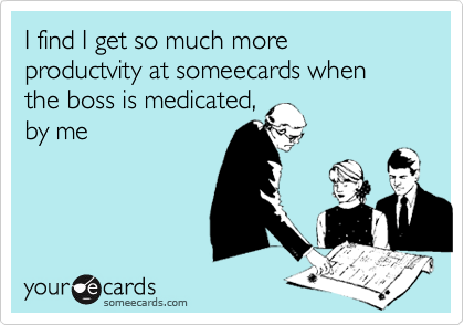 I find I get so much more productvity at someecards when the boss is medicated, by me
