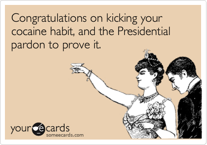 Congratulations on kicking your cocaine habit, and the Presidential pardon to prove it.