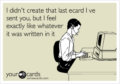 I didn't create that last ecard I ve sent you, but I feel exactly like whatever it was written in it