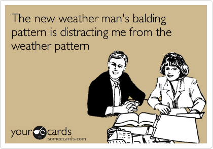 The new weather man's balding pattern is distracting me from the weather pattern