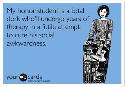 My honor student is a total dork who'll undergo years of therapy in a futile attempt to cure his social awkwardness.