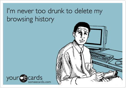 I'm never too drunk to delete my browsing history
