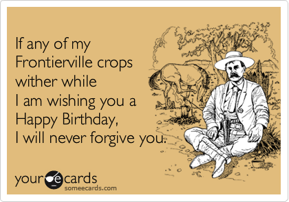 If any of my  Frontierville crops  wither while I am wishing you a  Happy Birthday, I will never forgive you.
