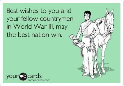 Best wishes to you and your fellow countrymen in World War III, may the best nation win.