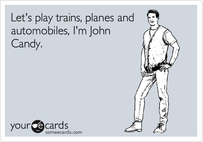 Let's play trains, planes and automobiles, I'm John Candy.