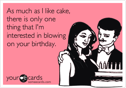 As much as I like cake, there is only one thing that I'm interested in blowing on your birthday.