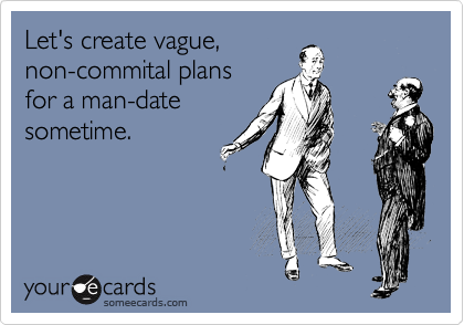 Let's create vague, non-commital plans for a man-date sometime.