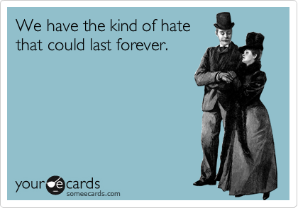 We have the kind of hate that could last forever.