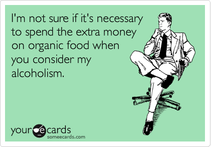 I'm not sure if it's necessary to spend the extra money on organic food when you consider my alcoholism.
