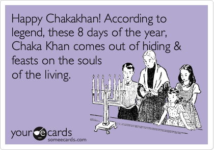 Happy Chakakhan! According to legend, these 8 days of the year, Chaka Khan comes out of hiding & feasts on the souls  of the living.