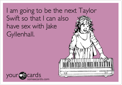 I am going to be the next Taylor Swift so that I can also have sex with Jake Gyllenhall.