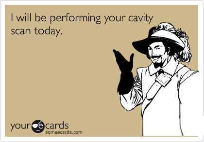 I will be performing your cavity scan today.