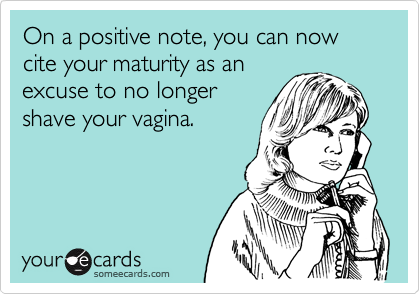 On a positive note, you can now cite your maturity as an excuse to no longer  shave your vagina.