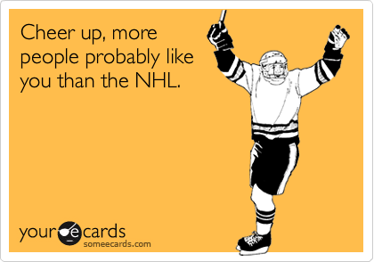 Cheer up, more people probably like you than the NHL.