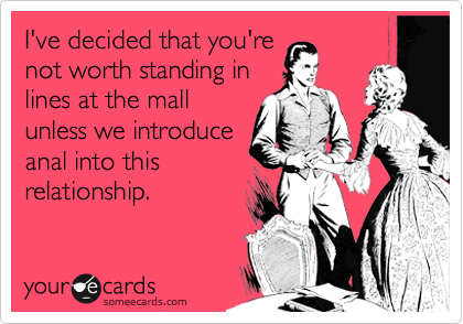 I've decided that you're not worth standing in lines at the mall unless we introduce anal into this relationship.