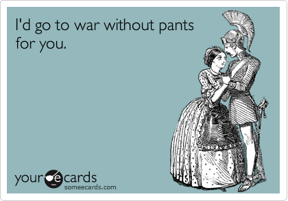 I'd go to war without pants  for you.