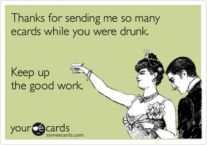 Thanks for sending me so many ecards while you were drunk.   Keep up the good work.