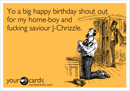 Yo a big happy birthday shout out for my home-boy and  fucking saviour J-Chrizzle.
