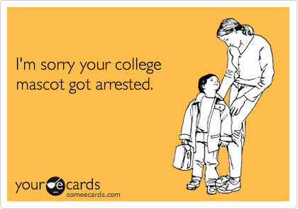 I'm sorry your college mascot got arrested.