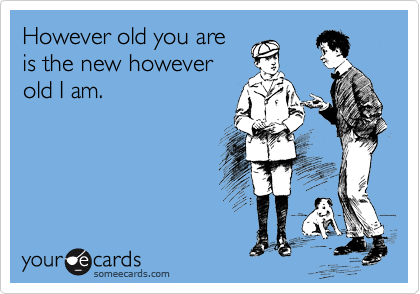 However old you are is the new however old I am.