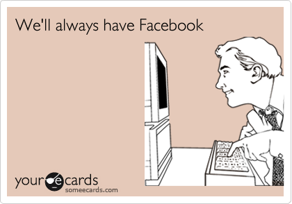 We'll always have Facebook