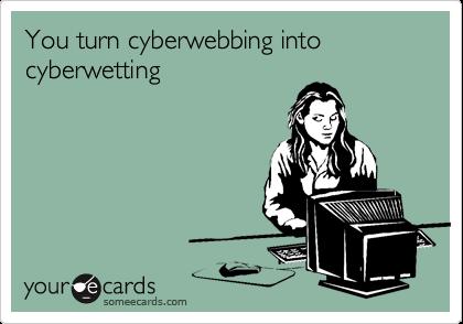 You turn cyberwebbing into cyberwetting
