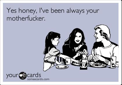 Yes honey, I've been always your motherfucker.