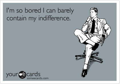 I'm so bored I can barely contain my indifference.