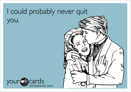 I could probably never quit you.