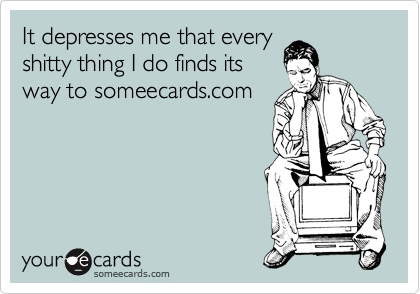 It depresses me that every shitty thing I do finds its way to someecards.com
