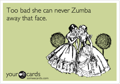 Too bad she can never Zumba away that face.