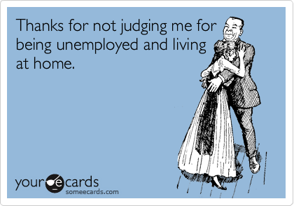 Thanks for not judging me for being unemployed and living at home.
