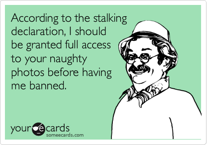 According to the stalking declaration, I should be granted full access to your naughty photos before having me banned.