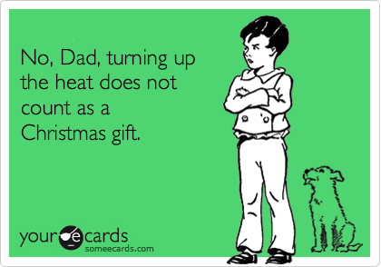 No, Dad, turning up  the heat does not  count as a  Christmas gift.