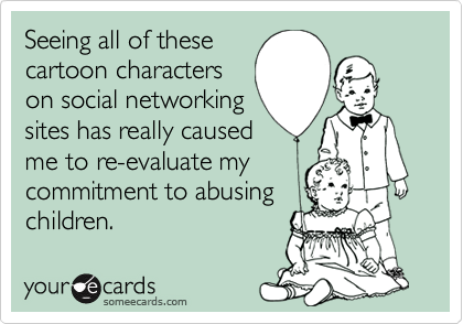 Seeing all of these cartoon characters on social networking sites has really caused me to re-evaluate my commitment to abusing children.