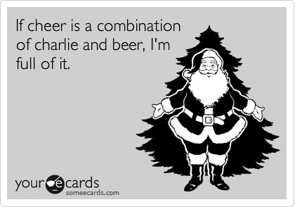 If cheer is a combination of charlie and beer, I'm full of it.