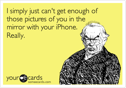 I simply just can't get enough of those pictures of you in the mirror with your iPhone. Really.