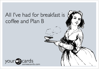 All I've had for breakfast is coffee and Plan B