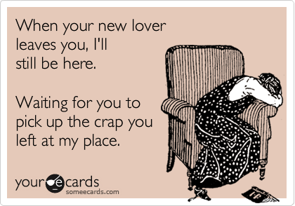 When your new lover leaves you, I'll  still be here.  Waiting for you to pick up the crap you left at my place.
