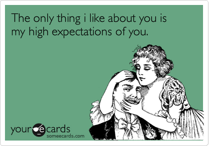 The only thing i like about you is my high expectations of you.
