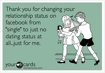 """Thank you for changing your relationship status on facebook from """"single"""" to just no dating status at  all...just for me."""