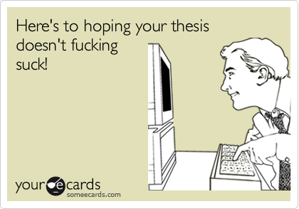 Here's to hoping your thesis doesn't fucking suck!