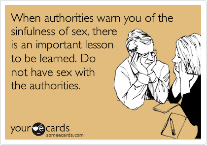 When authorities warn you of the sinfulness of sex, there is an important lesson to be learned. Do not have sex with the authorities.