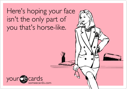 Here's hoping your face isn't the only part of you that's horse-like.
